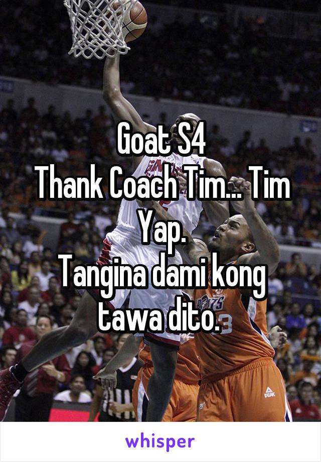 Goat S4 Thank Coach Tim... Tim Yap. Tangina dami kong tawa dito.