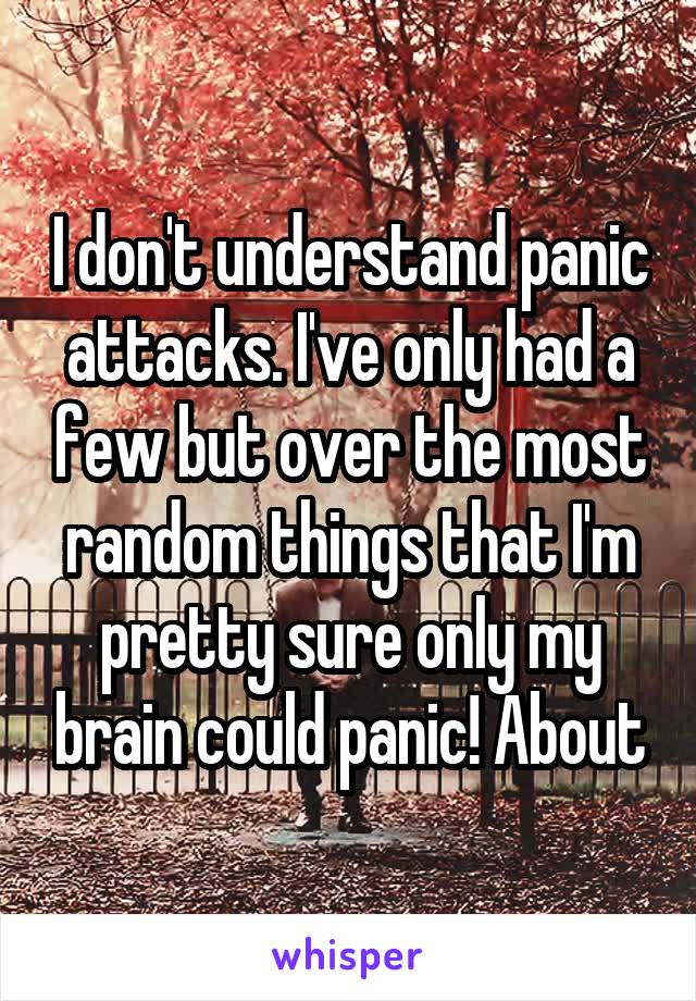 I don't understand panic attacks. I've only had a few but over the most random things that I'm pretty sure only my brain could panic! About