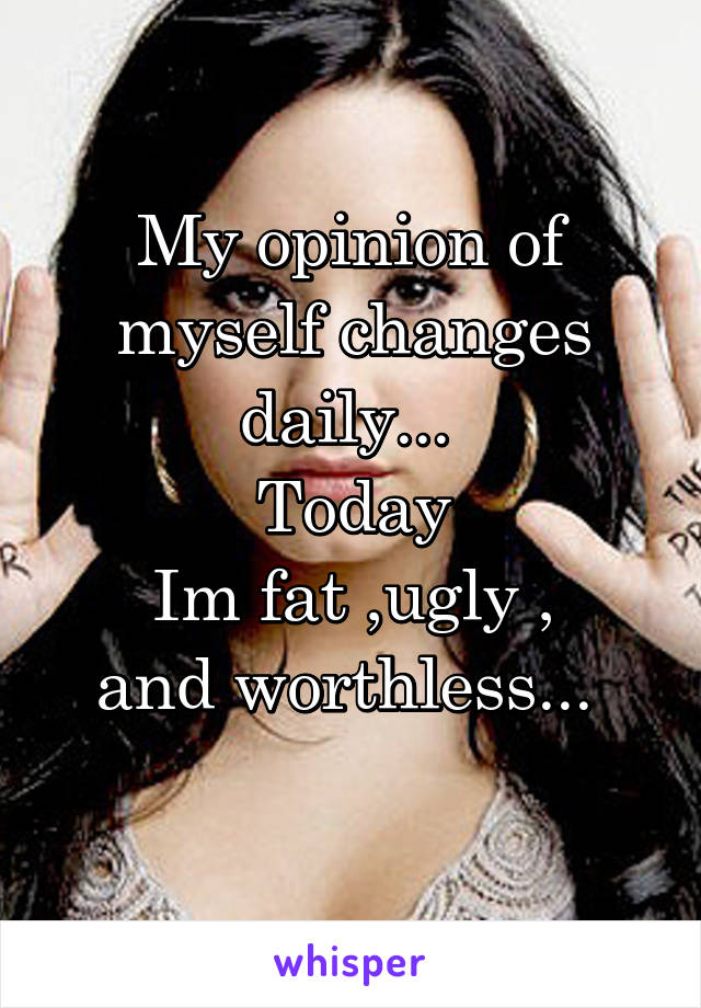 My opinion of myself changes daily...  Today Im fat ,ugly , and worthless...