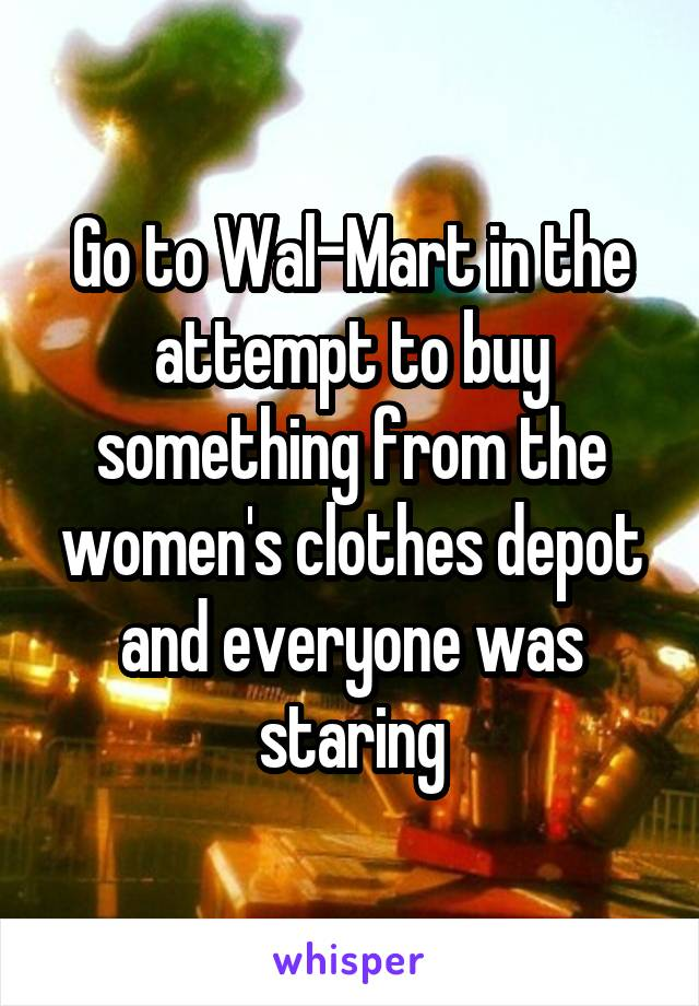 Go to Wal-Mart in the attempt to buy something from the women's clothes depot and everyone was staring