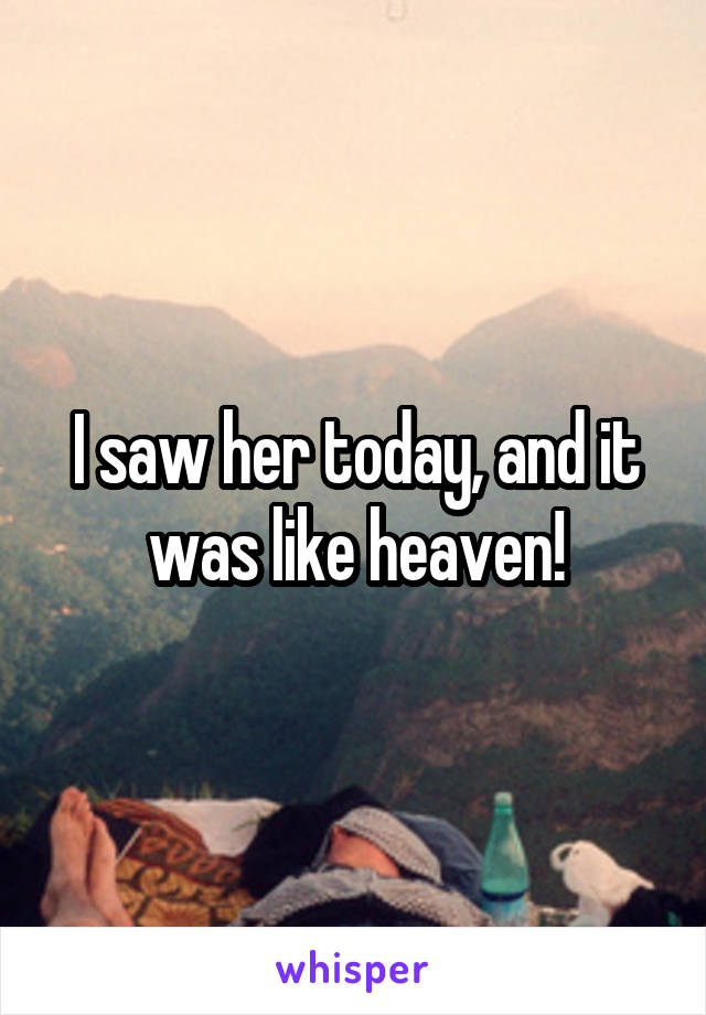 I saw her today, and it was like heaven!