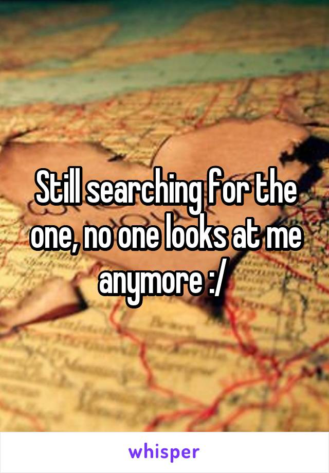 Still searching for the one, no one looks at me anymore :/