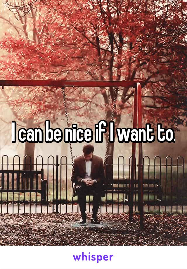 I can be nice if I want to.