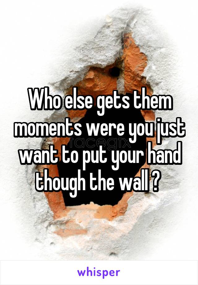 Who else gets them moments were you just want to put your hand though the wall ?