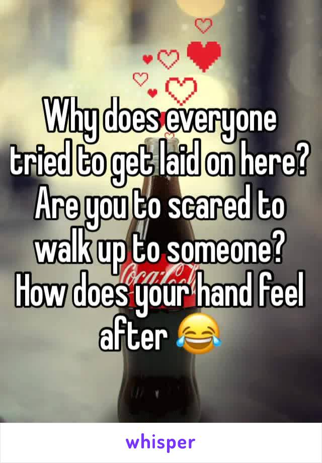 Why does everyone tried to get laid on here? Are you to scared to walk up to someone? How does your hand feel after 😂