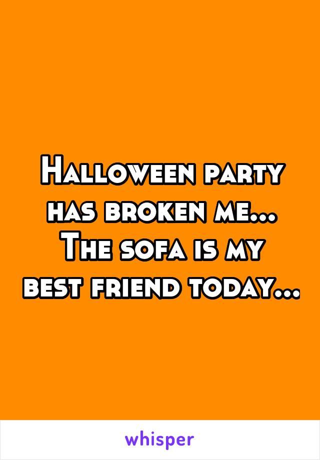 Halloween party has broken me... The sofa is my best friend today...