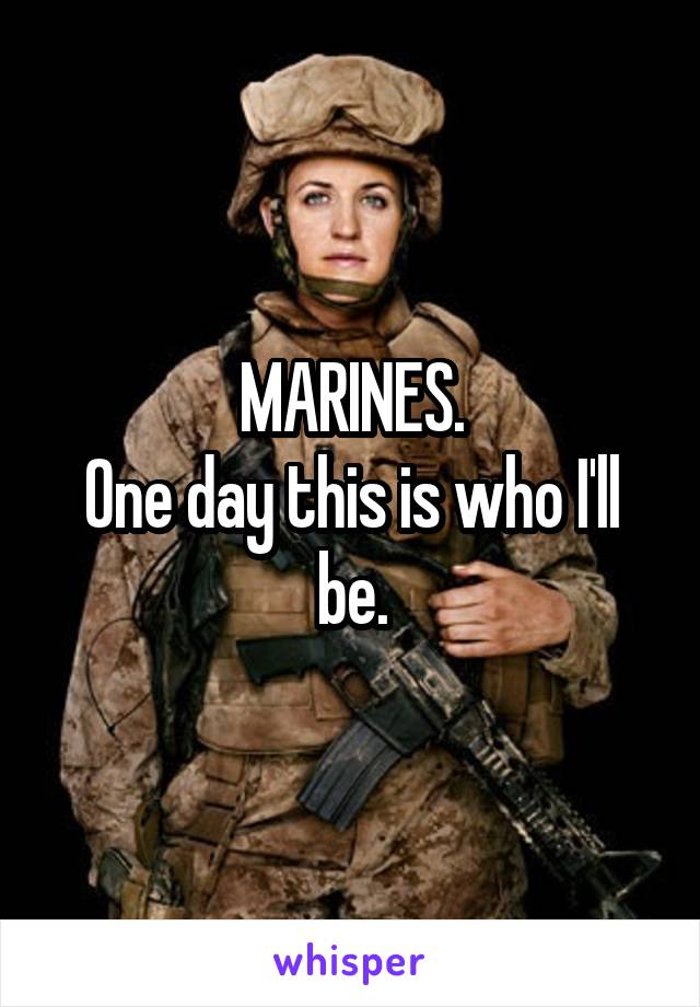 MARINES. One day this is who I'll be.