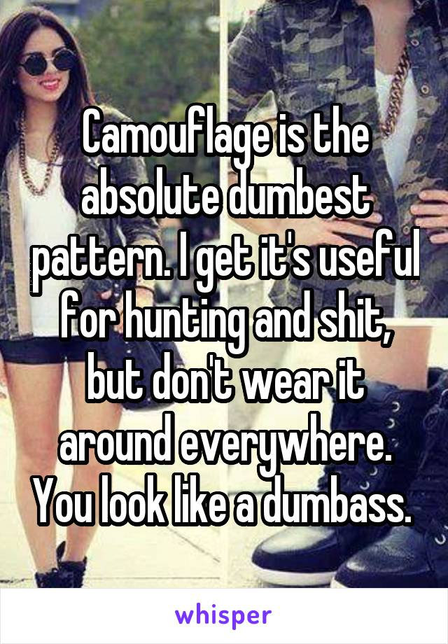 Camouflage is the absolute dumbest pattern. I get it's useful for hunting and shit, but don't wear it around everywhere. You look like a dumbass.