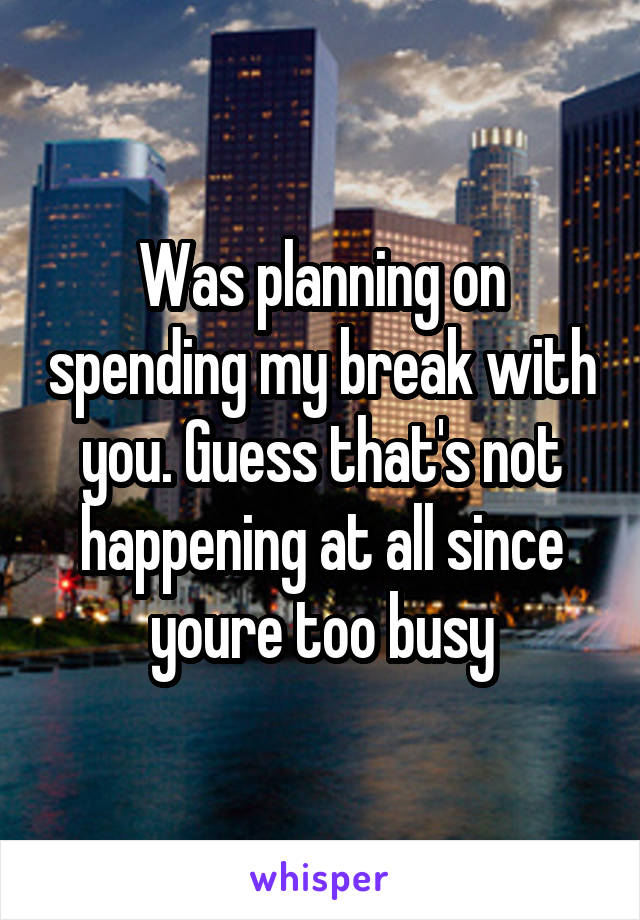 Was planning on spending my break with you. Guess that's not happening at all since youre too busy