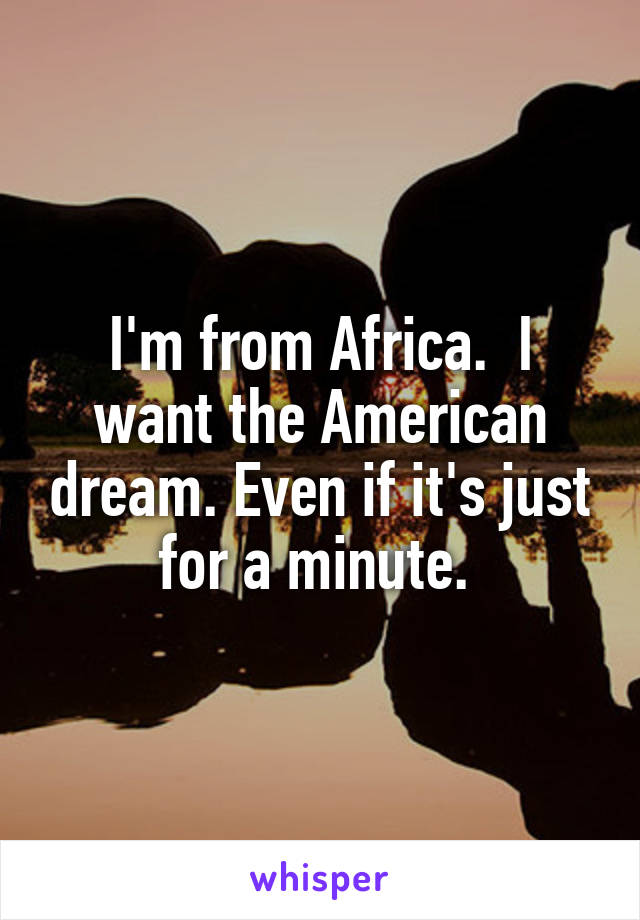 I'm from Africa.  I want the American dream. Even if it's just for a minute.