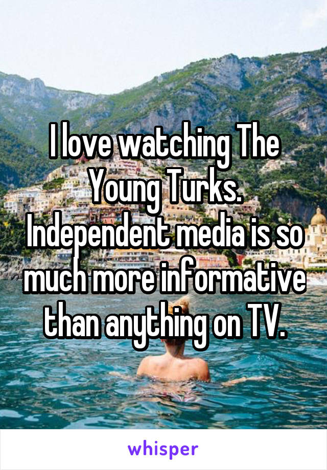 I love watching The Young Turks. Independent media is so much more informative than anything on TV.