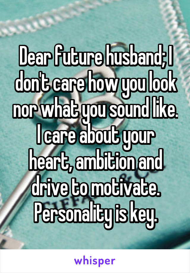 Dear future husband; I don't care how you look nor what you sound like. I care about your heart, ambition and drive to motivate. Personality is key.