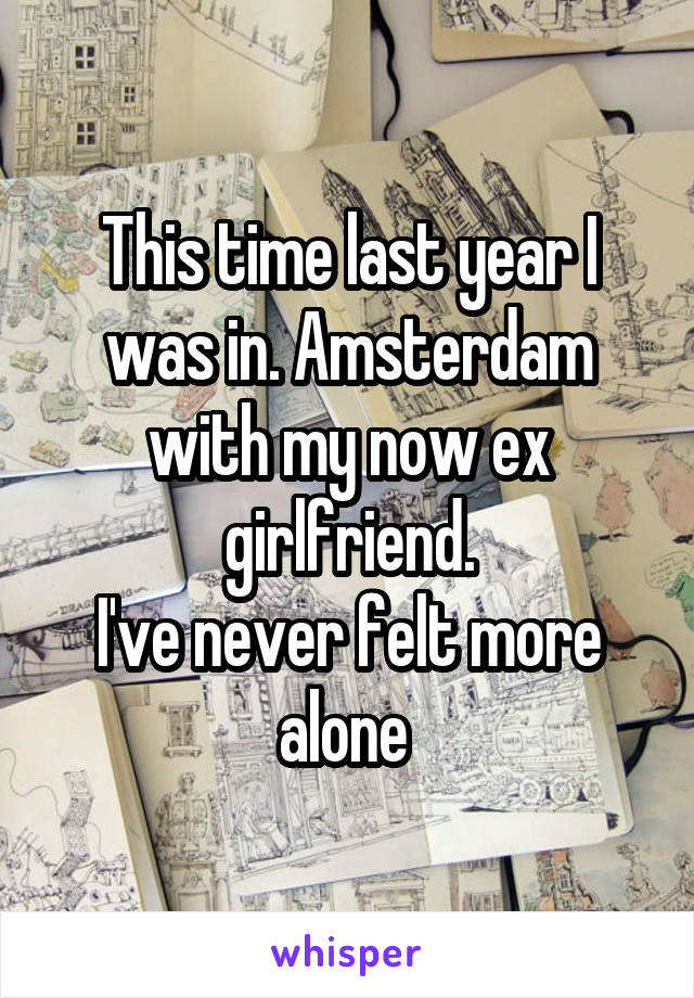 This time last year I was in. Amsterdam with my now ex girlfriend. I've never felt more alone