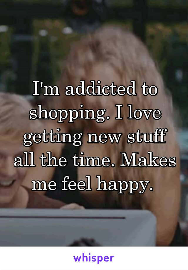 I'm addicted to shopping. I love getting new stuff all the time. Makes me feel happy.