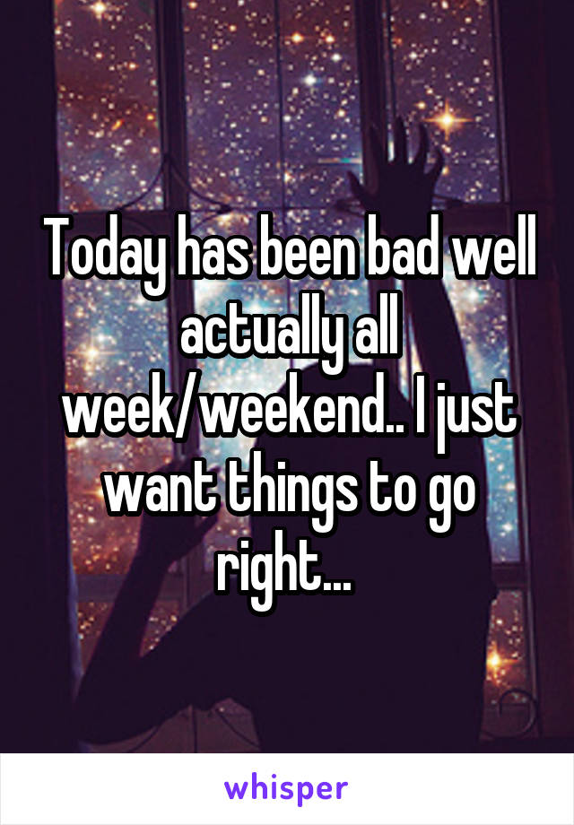 Today has been bad well actually all week/weekend.. I just want things to go right...