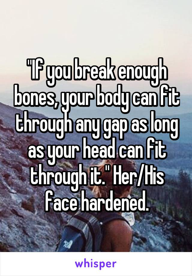 """""""If you break enough bones, your body can fit through any gap as long as your head can fit through it."""" Her/His face hardened."""