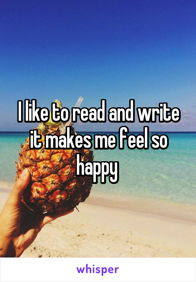 I like to read and write it makes me feel so happy
