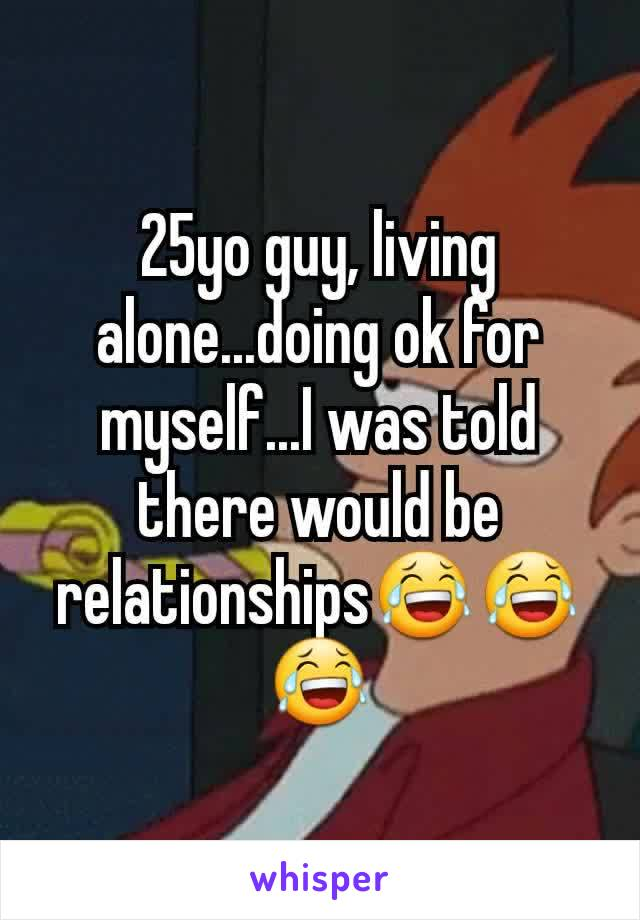 25yo guy, living alone...doing ok for myself...I was told there would be relationships😂😂😂