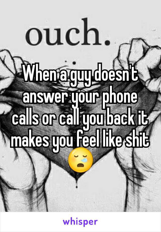 When a guy doesn't answer your phone calls or call you back it makes you feel like shit 😪