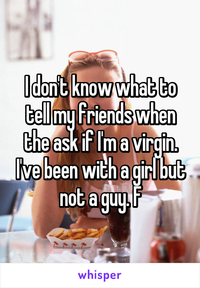 I don't know what to tell my friends when the ask if I'm a virgin. I've been with a girl but not a guy. F