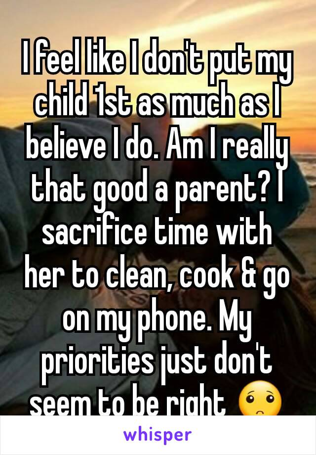 I feel like I don't put my child 1st as much as I believe I do. Am I really that good a parent? I sacrifice time with her to clean, cook & go on my phone. My priorities just don't seem to be right 🙁