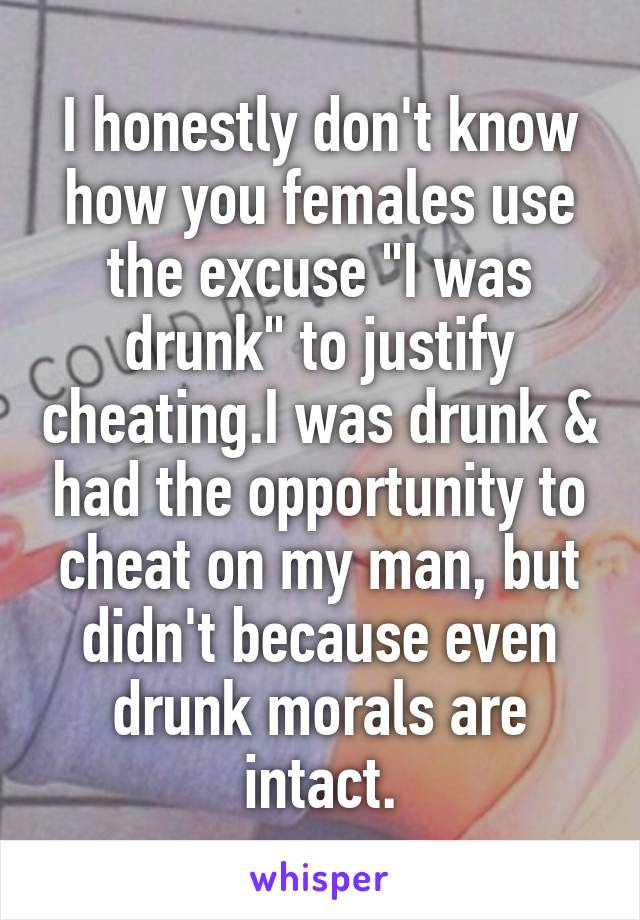"""I honestly don't know how you females use the excuse """"I was drunk"""" to justify cheating.I was drunk & had the opportunity to cheat on my man, but didn't because even drunk morals are intact."""