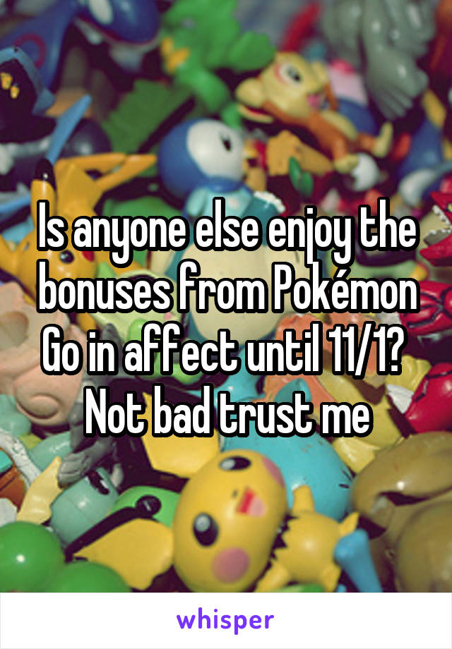 Is anyone else enjoy the bonuses from Pokémon Go in affect until 11/1?  Not bad trust me