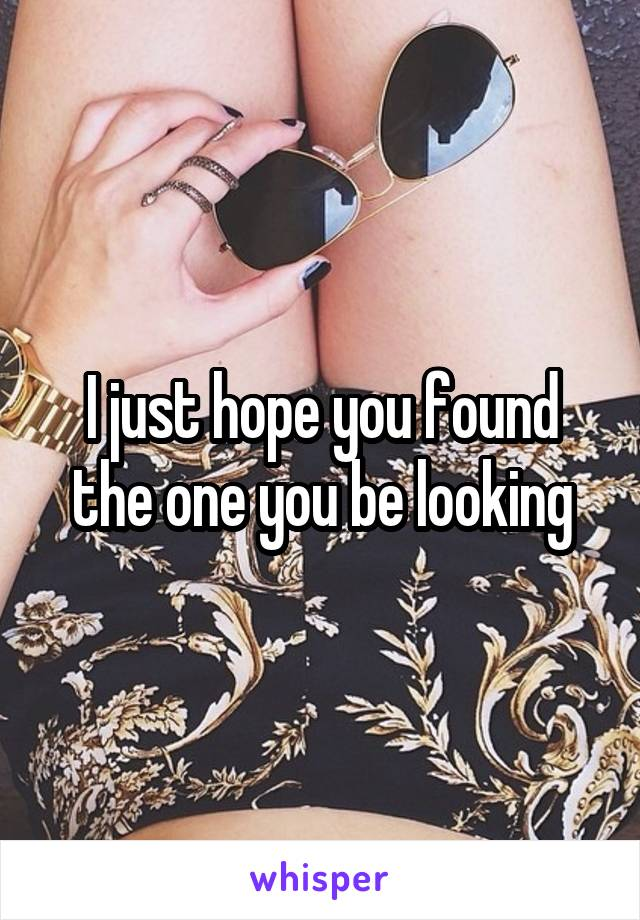 I just hope you found the one you be looking
