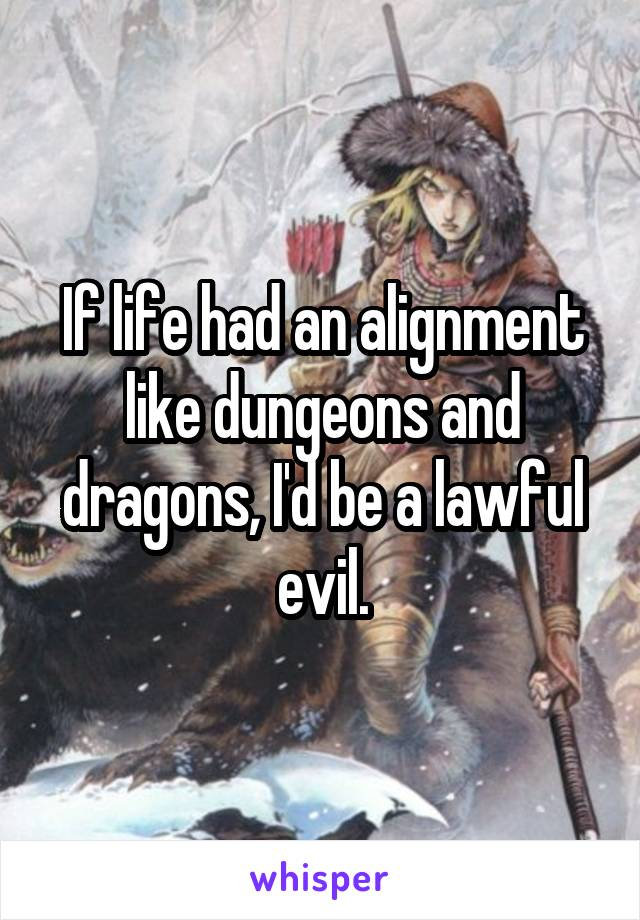 If life had an alignment like dungeons and dragons, I'd be a lawful evil.