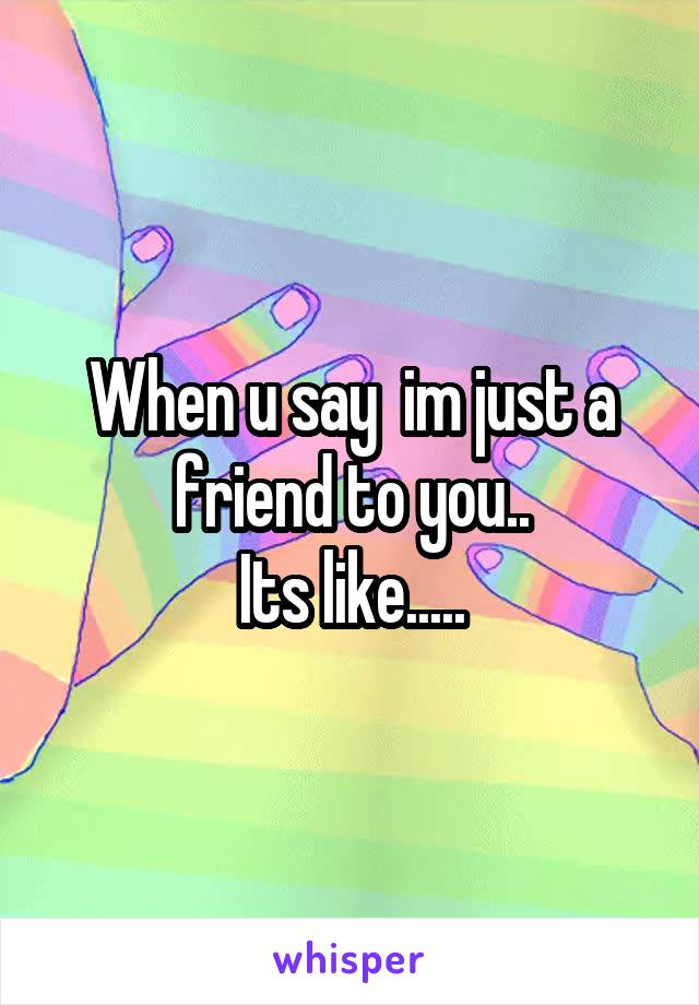 When u say  im just a friend to you.. Its like.....