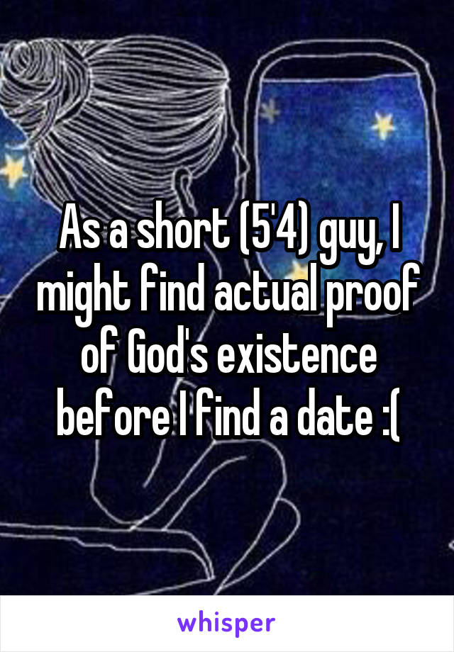 As a short (5'4) guy, I might find actual proof of God's existence before I find a date :(