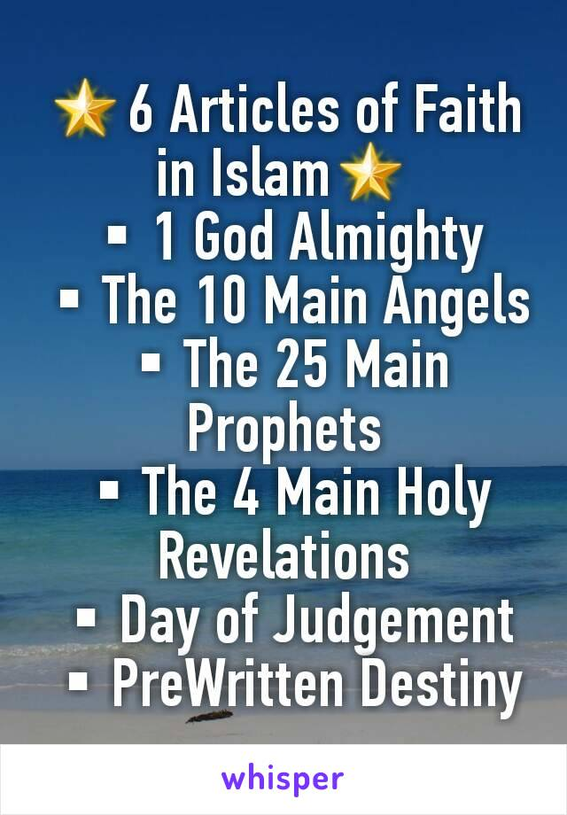 🌟6 Articles of Faith in Islam🌟 ▪1 God Almighty ▪The 10 Main Angels ▪The 25 Main Prophets ▪The 4 Main Holy Revelations ▪Day of Judgement ▪PreWritten Destiny