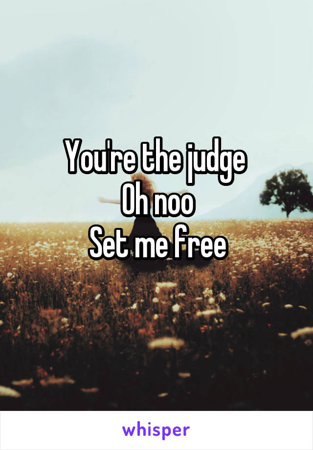 You're the judge  Oh noo Set me free