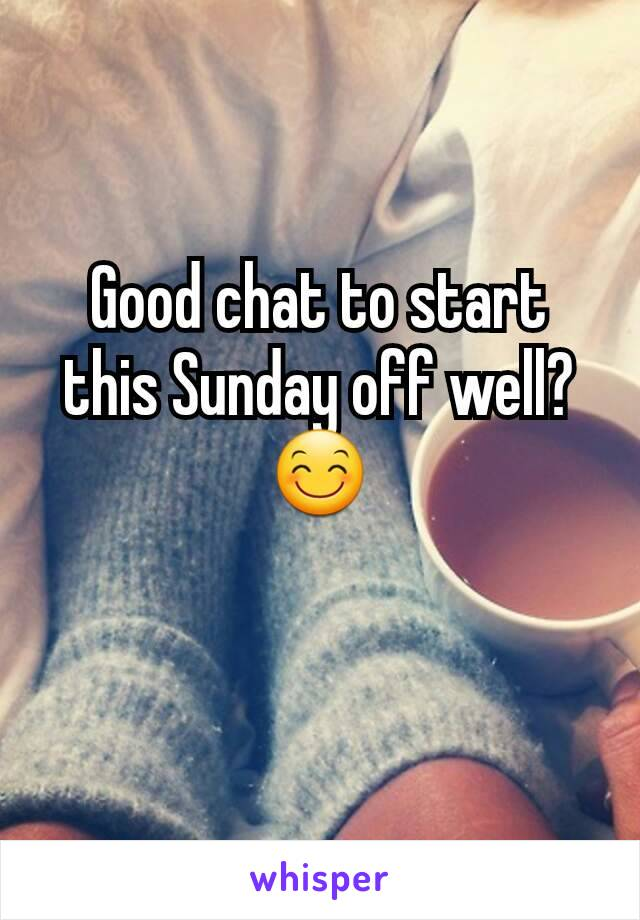 Good chat to start this Sunday off well? 😊