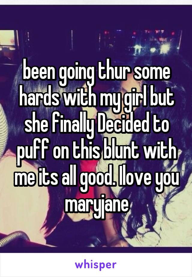 been going thur some hards with my girl but she finally Decided to puff on this blunt with me its all good. Ilove you maryjane