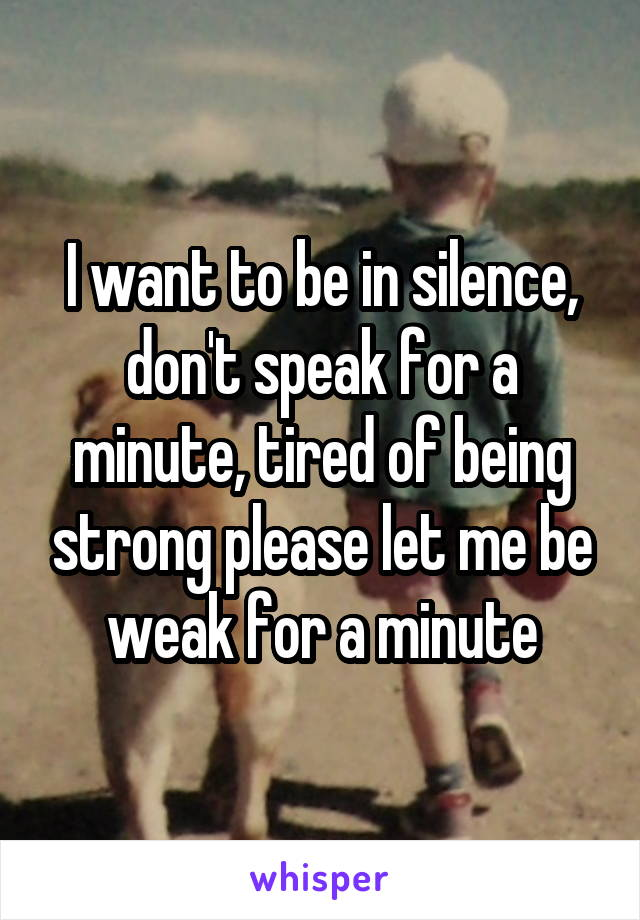 I want to be in silence, don't speak for a minute, tired of being strong please let me be weak for a minute