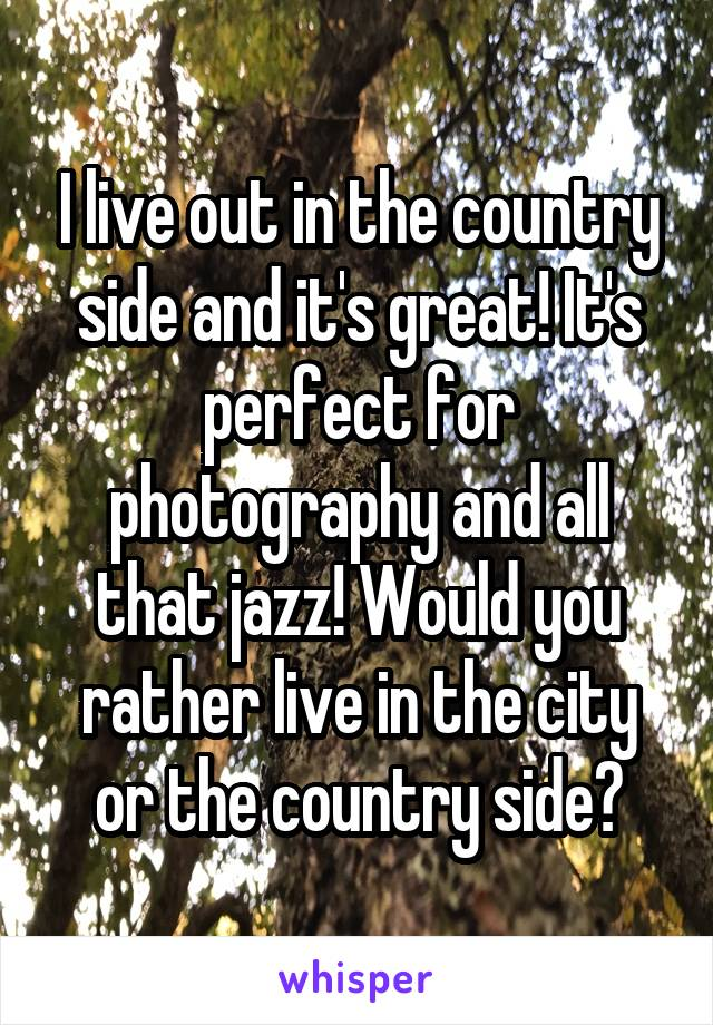 I live out in the country side and it's great! It's perfect for photography and all that jazz! Would you rather live in the city or the country side?