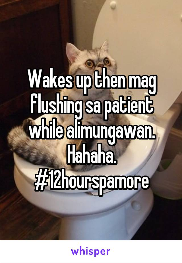 Wakes up then mag flushing sa patient while alimungawan. Hahaha. #12hourspamore
