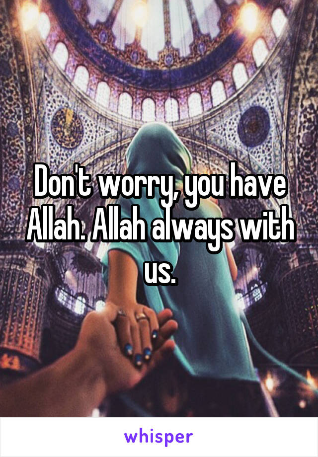 Don't worry, you have Allah. Allah always with us.