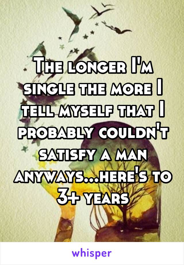 The longer I'm single the more I tell myself that I probably couldn't satisfy a man anyways...here's to 3+ years