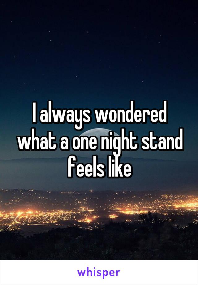 I always wondered what a one night stand feels like