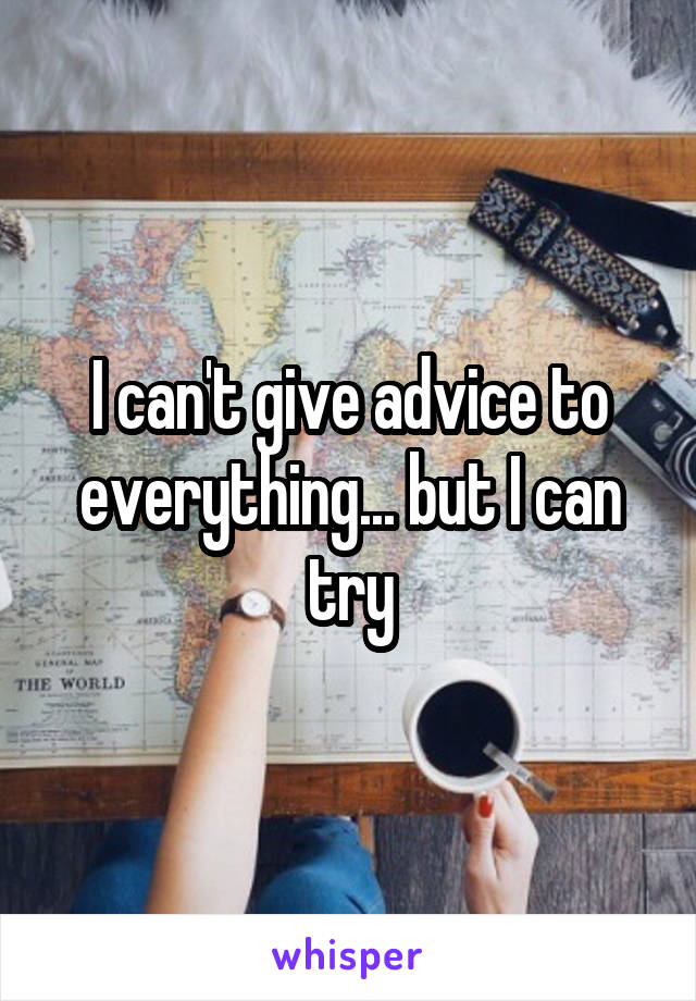 I can't give advice to everything... but I can try