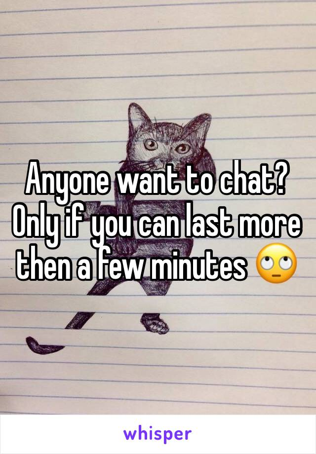 Anyone want to chat? Only if you can last more then a few minutes 🙄