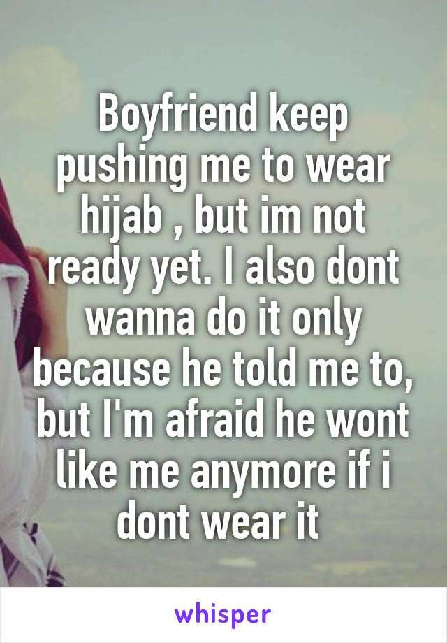 Boyfriend keep pushing me to wear hijab , but im not ready yet. I also dont wanna do it only because he told me to, but I'm afraid he wont like me anymore if i dont wear it