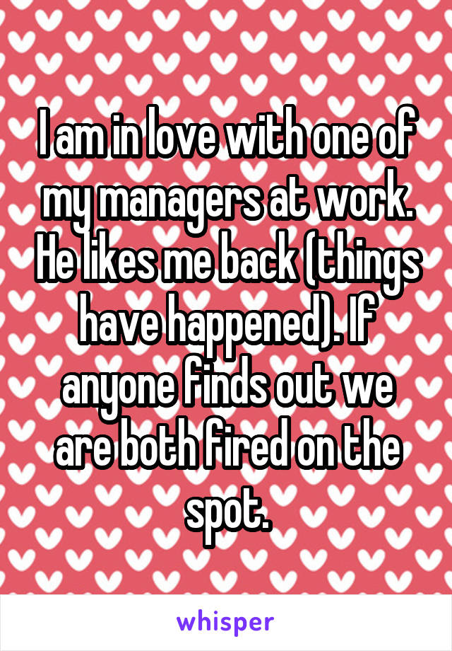 I am in love with one of my managers at work. He likes me back (things have happened). If anyone finds out we are both fired on the spot.