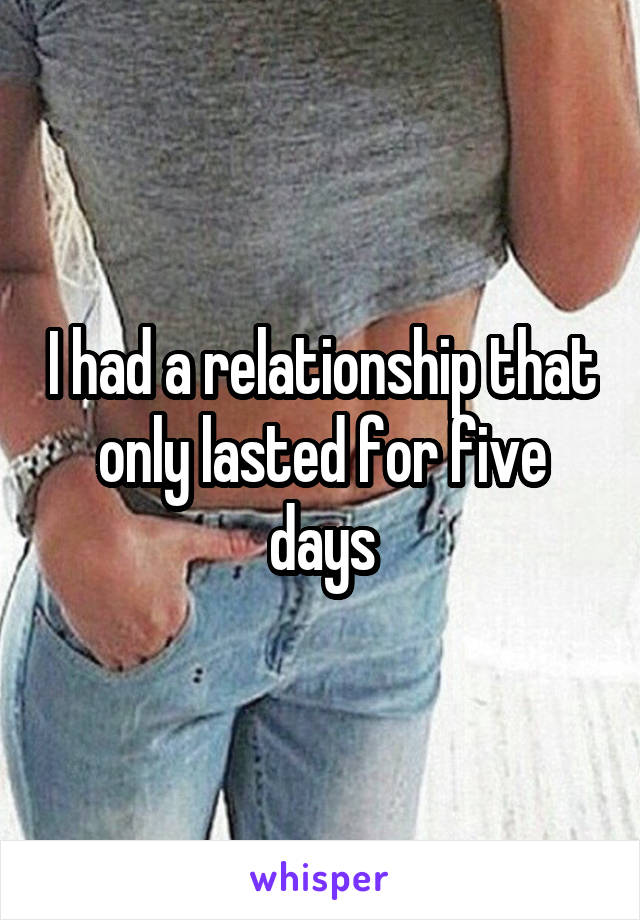 I had a relationship that only lasted for five days