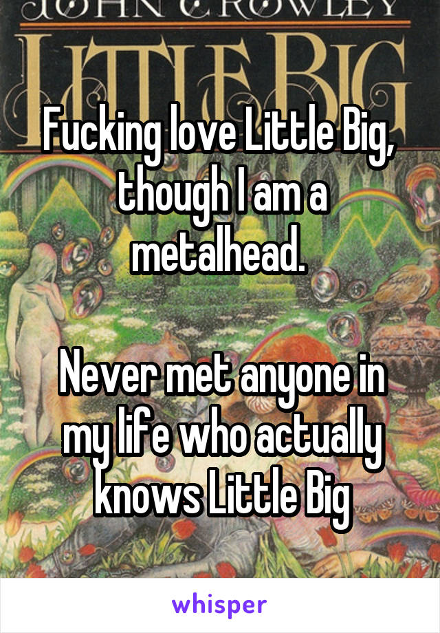 Fucking love Little Big,  though I am a metalhead.   Never met anyone in my life who actually knows Little Big