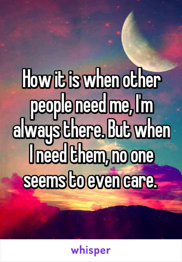 How it is when other people need me, I'm always there. But when I need them, no one seems to even care.