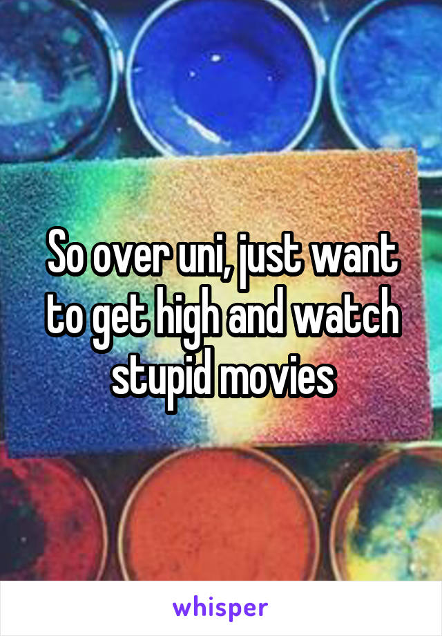So over uni, just want to get high and watch stupid movies