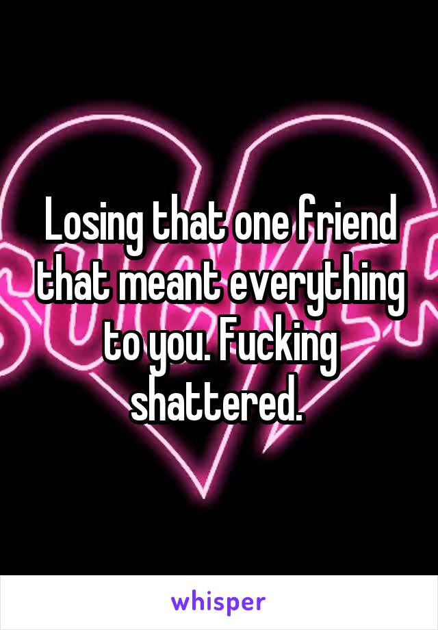Losing that one friend that meant everything to you. Fucking shattered.